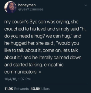 "Need A Hug: honeyman  @SaintJxmoses  my cousin's 3yo son was crying, she  crouched to his level and simply said ""hi,  do you need a hug? we can hug."" and  he hugged her. she said, ""would you  like to talk about it, come on, lets talk  about it."" and he literally calmed down  and started talking. empathic  communicators. >  10/4/18, 1:07 PM  11.9K Retweets 43.8K Likes"
