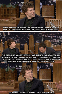 "<p><a href=""https://www.youtube.com/watch?v=nc3MlE5nkVg&amp;index=3&amp;list=UU8-Th83bH_thdKZDJCrn88g"" target=""_blank"">Jesse Eisenberg didn&rsquo;t look as cool as he wanted to in a Batman v Superman basketball scene.</a><br/></p>: HONIGHT  1l  IWAS MAKING [SHOTS] ALL DAY. AND THEN THEY ASKED, ""DO YOU  WANTA STUNT PERSON?"" I WAS LIKE, ""I GOT THIS. DON'T WORRY.""   THE PRESSURE WAS SO INTENSE. AND THEN THE CHARACTER HAS  TO TURN AROUND AND HAVE THIS VERY CONFIDENT VILLAINOUS  GREETING TO THESE PEOPLE BUTI JUST LOOKED LIKE SOMEBODY  WHO HAD FINALLY MADE ASHOT AFTER 3O BASKETS.   na  WHICHIS LIKE EXHAUSTED AND APOLOGETIC <p><a href=""https://www.youtube.com/watch?v=nc3MlE5nkVg&amp;index=3&amp;list=UU8-Th83bH_thdKZDJCrn88g"" target=""_blank"">Jesse Eisenberg didn&rsquo;t look as cool as he wanted to in a Batman v Superman basketball scene.</a><br/></p>"