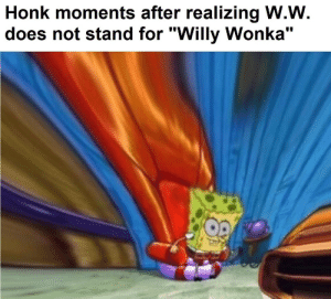 """Willy Wonka, Wonka, and For: Honk moments after realizing W.W  does not stand for """"Willy Wonka"""" holy wonka"""