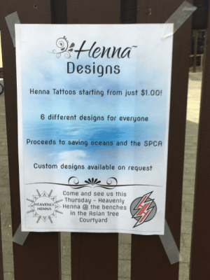 Asian, Spca, and Tattoos: Honna  Designs  Henna Tattoos starting from just $1.00!  6 different designs for everyone  Proceeds to saving oceans and the SPCA  Custom designs available on request  Come and see us this  00Thursday - Heavenly  Henna the benches  rooo  oo0))  HEAVENLY  in the Asian Tree  ooo HENNA  Courtyard  rooo  RHO00 one of my schools innocent market day posters... until u get to the bottom right corner...