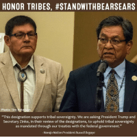 """""""This designation supports tribal sovereignty. We are asking President Trump and Interior Secretary Ryan Zinke, in their review of the designations, to uphold tribal sovereignty as mandated through our treaties with the federal government.""""   SHARE to stand with Tribes and #StandWithBearsEars!: HONOR TRIBES, #STANDWITHBEARSEARS  Photo: Tim Pet  """"This designation supports tribal sovereignty. We are asking President Trump and  Secretary Zinke, in their review of the designations, to uphold tribal sovereignty  as mandated through our treaties with the federal government.""""  Navajo Nation President Russell Begaye """"This designation supports tribal sovereignty. We are asking President Trump and Interior Secretary Ryan Zinke, in their review of the designations, to uphold tribal sovereignty as mandated through our treaties with the federal government.""""   SHARE to stand with Tribes and #StandWithBearsEars!"""