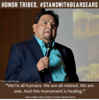 """The protection of the Bears Ears cultural landscape is powerful medicine for healing – of the land, of plants and animals, and for all people.   SHARE to #StandWithBearsEars! bit.ly/2kTN2Gv: HONOR TRIBES, #STANDWITHBEARSEARS  Photo: Tim Peterson  """"We're all humans. We are all related. We are  one. And this monument is healing.""""  James Adakai, Oljato Chapter President, Navajo Nation The protection of the Bears Ears cultural landscape is powerful medicine for healing – of the land, of plants and animals, and for all people.   SHARE to #StandWithBearsEars! bit.ly/2kTN2Gv"""