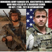 America, Friends, and Memes: HONORING ARMY RANGER SFG. KRISTOFFER B. DOMEIJ  WHO WAS KILLED BY A ROADSIDE BOMB  ON OCT. 22ND, 2011IN AFGHANISTAN  YRANT RIP Hero 🇺🇸 . . ❎ DOUBLE TAP pic 🚹 TAG your friends 🆘 DM your Pics-Vids . . army armylife navy navylife usarmy militarylife usa military navylife usmilitary veteran veterans supportthetroops supportourveterans america goarmy usmilitary usnavy USMC USCG usmarines armedforces semperfi AirForce usairforce hooah Oorah armystrong infantry USAF memorialday womenveteran