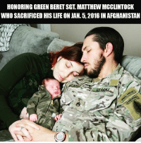 """Fire, Friends, and Life: HONORING GREEN BERET SGT, MATTHEW MCCLINTOCK  WHO SACRIFICED HIS LIFE ON JAN. 5, 2016 IN AFGHANISTAN Sgt. 1st Class Matthew McClintock was posthumously awarded the Silver Star, the nation's third-highest award for valor, for his actions during an hours-long firefight in southern Afghanistan - McClintock, a Special Forces engineer sergeant, was killed Jan. And laid to rest at Arlington National Cemetery. """"He died saving his friend's life and went out [under fire] knowing that he could get hurt,"""" McClintock's wife, Alexandra, told Army Times - McClintock, 30, was assigned to 1st Battalion, 19th Special Forces Group. He was killed and two others were wounded Jan. 5 in hours-long fighting near the city of Marjah, in Afghanistan's Helmand province - You will not be forgotten."""