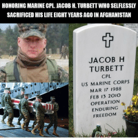 Rip brother..: HONORING MARINE CPL. JACOB H. TURBETT WHO SELFLESSLY  SACRIFICED HIS LIFE EIGHT YEARS AGO IN AFGHANISTAN  WENDELL L  COLLINS  JACOB H  TURBETT  CPL  US MARINE CORPS  MAR 17 1988  FEB 13 2010  OPERATION  ENDURING  FREEDOM Rip brother..