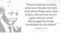 """""""Honour belongs to those who never forsake the truth even when things seem dark and grim, who try over and over again, who are never discouraged by insults, humiliation and even defeat."""" ~ Nelson Mandela from a letter to Winnie Mandela, written on Robben Island, 23 June 1969 #LivingTheLegacy #MadibaRemembered   www.nelsonmandela.org www.mandeladay.com archive.nelsonmandela.org: """"Honour belongs to those  who never forsake the truth  even when things seem dark  & grim, who try over & over  gain, who are never  discouraged by insults  humiliation & even defeat""""  Nelson Rolihlahla Mandela """"Honour belongs to those who never forsake the truth even when things seem dark and grim, who try over and over again, who are never discouraged by insults, humiliation and even defeat."""" ~ Nelson Mandela from a letter to Winnie Mandela, written on Robben Island, 23 June 1969 #LivingTheLegacy #MadibaRemembered   www.nelsonmandela.org www.mandeladay.com archive.nelsonmandela.org"""