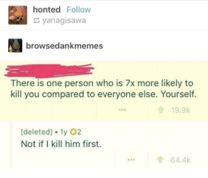 Hilarious, Who, and Him: honted Follow  yanagisawa  browsedankmemes  There is one person who is 7x more likely to  kill you compared to everyone else. Yourself  19.9k  [deleted] 1y 2  Not if I kill him first.  ...64.4k This is hilarious 😆