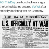 "Memes, Aries, and Germany: HOnThisDay one hundred years ago  the United States entered  #WWI after  officially declaring war on Germany  THE DAILY MISSOURIAN  NINTH NEAR  U.S. OFFICIALLY AT WAR  MSONTELLSPLANS  FOR AUSNG ARIES  AT WEEK TOAFFECTSTUDENTS  AT 1:13 O'CLOCK TODAY  Four Missouri R  epresentatives Vote  No  When House Passes Act  to $0 First War Measures  373  Total $I01,000,000- Conscription  Plans Call for 2,000,000 Men.  NULLETIN  WASHINGTON, Apa The  WASHINGTON Ard6 War a ""The world must be made safe for democracy."" - President Woodrow Wilson Credit: @todayinamericanhistory"