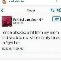 Memes, 🤖, and I Tried: hood celebrityy  6m  Tweet  Faithful Jamaican t o  @5wiim  I once blocked a hit from my mom  and she told my whole family i tried  to fight her.  2/23/16, 11:09 AM Stg this has happen to everyone😂😂😂😂