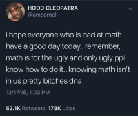 Bad At Math: HOOD CLEOPATRA  @umcornell  i hope everyone who is bad at math  have a good day today..remember,  math is for the ugly and only ugly ppl  know how to do it.. knowing math isn't  in us pretty bitches dna  12/17/18, 1:03 PM  52.1K Retweets 178K Likes