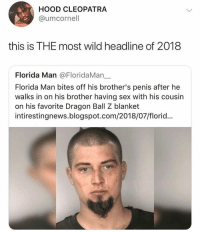 Florida Man, Sex, and Shit: HOOD CLEOPATRA  @umcornell  this is THE most wild headline of 2018  Florida Man @FloridaMan_.  Florida Man bites off his brother's penis after he  walks in on his brother having sex with his cousin  on his favorite Dragon Ball Z blanket  intirestingnews.blogspot.com/2018/07/florid... I live in Florida and I don't see any of this shit