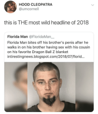 Dank, Florida Man, and Memes: HOOD CLEOPATRA  @umcornell  this is THE most wild headline of 2018  Florida Man @FloridaMan一  Florida Man bites off his brother's penis after he  walks in on his brother having sex with his cousin  on his favorite Dragon Ball Z blanket  intirestingnews.blogspot.com/2018/07/florid... danktoday:  Florida dudes really are different different by O-shi MORE MEMES