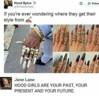 """Memes, Ratchet, and Urban: Hood Spice  Follow  OTAYkeMeThere  If you're ever wondering where they get their  style from  Jane Lane  GIRLS ARE YOUR PAST, YOUR  PRESENT AND YOUR FUTURE. and all these other """"hood"""" and """"urban"""" trends are from HOOD GIRLS 😩😩👏🏾the ones y'all call ghetto or ratchet be setting trends !!! repost: @misscarolf"""