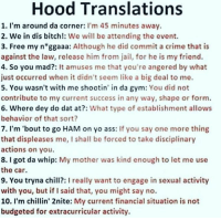 Jail, Jay, and Memes: Hood Translations  1. I'm around da corner: I'm 45 minutes away  2. We in dis bitch!: We will be attending the event.  3. Free my n ggaaa: Although he did commit a crime that is  against the law, release him from jail, for he is my friend.  4. So you mad?: It amuses me that you're angered by what  just occurred when it didn't seem like a big deal to me.  5. You wasn't with me shootin' in da gym  You did not  contribute to my current success in any way, shape or form.  6. Where dey do dat at?  What type of establishment allows  behavior of that sort?  7. I'm 'bout to go HAM on yo ass: If you say one more thing  that displeases me, I shall be forced to take disciplinary  actions on you.  8. got da whip: My mother was kind enough to let me use  the car.  9. You tryna chill?: I really want to engage in sexual activity  with you, but if I said that, you might say no.  10. I'm chillin' 2nite: My current financial situation is not  budgeted for extracurricular activity. Now u know @Dagenius_Jay33 Dagenius_Jay33 ( •_•) ∫\ \____( •_•) _∫∫ _∫∫ɯ \ \ dageniuscomedy jay funny reblog retweet follow follow followme followers follower nyc newyork queensnyc nycqueens nycbrooklyn followhim lmao comment comments commentbelow popular instagood iphonesia nyc instamood picoftheday bestoftheday