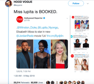 Soon..., Duke, and Movie: HOOD VOGUE  @kxyonn  Follow  Miss lupita is BOOKED  Hollywood Reportar ● THR , 5/VII  Jessica Chastain, Marion G  Cruz. Fan lligang and Lupita Nyong'o ar  otilard, Penelo  THR  Hollywood Reporter  @THR  in the female-driven spy  @Winston_Duke, @Lupita Nyongo,  Elisabeth Moss to star in new  @JordanPeele movie 'Us' thr.cm/8ydj4n  esica Chastain  Nyongte Join Spy Thher356  Entertainment Weekly EW 3  Nyong'o to  Viola Davis and Lupita Nyong o to star in  femsle maior tle The Womsn King  Hollywood Reporter ● @THR-4f  oLupita Nyongo to star in rema  Woo's action classic The Killer th  THR  5/8/18, 7:08 PM  1:33 AM -9 May 2018  25,214 Retweets 82,930 Likes Expect a LOT of Lupita soon