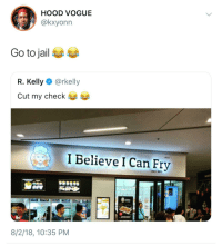Blackpeopletwitter, Jail, and R. Kelly: HOOD VOGUE  @kxyonn  Go to jail  R. Kelly @rkelly  Cut my check  I Believe I Can Fry  E 20  8/2/18, 10:35 PM Goodbye R. Kelly (via /r/BlackPeopleTwitter)