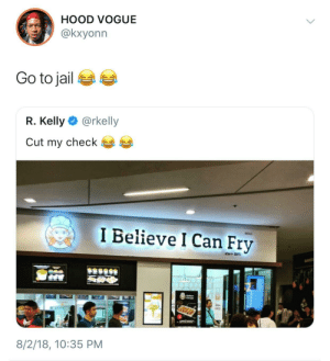 Dank, Jail, and Memes: HOOD VOGUE  @kxyonn  Go to jail  R. Kelly @rkelly  Cut my check  I Believe I Can Fry  E 20  8/2/18, 10:35 PM Goodbye R. Kelly by HRMisHere MORE MEMES