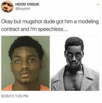 Dude, Okay, and Relatable: HOOD VOGUE  @kxyonn  Okay but mugshot dude got him a modeling  contract and I'm speechless....  8/26/17, 1:20 PM Plz send hot guys with differently colored eyes my way