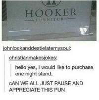 Memes, 🤖, and Yes: HOOKER  FURNITURE  johnlockanddestielatemysoul:  christianmakesjokes:  hello yes, l would like to purchase  one night stand.  CAN WE ALL JUST PAUSE AND  APPRECIATE THIS PUN The Internet is weird like you get men that don't know what you look like hitting on you and eleven year olds trying to criticize your political view