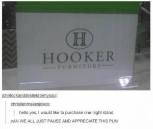 just found this gold: HOOKER  PURNITURE  ohnlockanddestielatemysou:  christianmakesjokes  hello yes, I would like to purchase one night stand.  CAN WE ALL JUST PAUSE AND APPRECIATE THIS PUN just found this gold