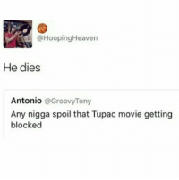Memes, Shit, and Movie: @HoopingHeaven  He dies  Antonio  @Groovy Tony  Any nigga spoil that Tupac movie getting  blocked Like Being Blocked Stops Shit...Oh & Plot Twist Like A Muthafucka 😂😂😂😂😂😂 hiphophumor musichumor pettypost pettyastheycome straightclownin hegotjokes jokesfordays itsjustjokespeople itsfunnytome funnyisfunny randomhumor alleyezonme 2pac