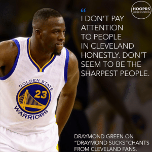 """Draymond Green, Tbh, and Trash: HOOPRS  LECENO UVE.OREVER  I DON'T PAY  ATTENTION  TO PEOPLE  IN CLEVELAND  HONESTLY. DON'T  SEEM TO BE THE  SHARPEST PEOPLE.  EN ST  23  DRAYMOND GREEN ON  """"DRAYMOND SUCKS"""" CHANTS  FROM CLEVELAND FANS. ohio is trash as a whole tbh"""
