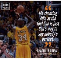Funny, Memes, and Shaquille: HOOPS  PALACE  Me shooting  40% at the  foul line is just  God's way to  say nohody's  perfect  NEA  4 S  SHAQUILLE O'NEAL  @)@HOOPSPALACE  0 Shaq's a funny guy😂