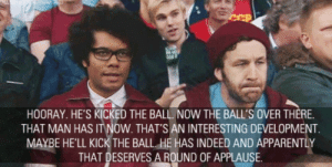 Meirl: HOORAY. HE'S KICKED THE BALL. NOW THE BALL'S OVER THERE.  THAT MAN HAS IT NOW. THAT'S AN INTERESTING DEVELOPMENT  MAYBE HE'LL KICK THE BALL. HE HAS INDEED AND APPARENTLY  THAT DESERVESA ROUND OF APPLAUSE. Meirl