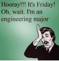 Enjoy the weekend!  Join our page Engineer Memes to check out more stuff!  via JuHee Hyun: Hooray!!! It's Friday!  Oh, wait. I'm an  engineering major Enjoy the weekend!  Join our page Engineer Memes to check out more stuff!  via JuHee Hyun