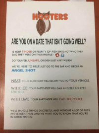 Hooters, Police, and Tinder: HOOTERS  ARE YOU ON A DATE THAT ISNT GOING WELL?  IS YOUR TINDER OR PLENTY OF FISH DATE NOT WHO THEY  SAID THEY WERE ON THEIR PROFILE?  DO YOU FEEL UNSAFE, OR EVEN JUST A BIT WEIRD?  WE'RE HERE TO HELP. JUST GO TO THE BAR AND ORDER AN  ANGEL SHOT  NEAT: YOUR BARTENDER WILL ESCORT YOU TO YOUR VEHICLE  WITH ICE: YOUR BARTENDER WILL CALL AN UBER OR LYFT  FOR YOU  WITH LIME: YOUR BARTENDER WILL CALL THE POLICE.  WE'LL HANDLE THINGS DISCREETLY, AND WITHOUT A LOT OF FUSS.  (WE'VE BEEN THERE AND WE WANT YOU TO KNOW THAT YOU'RE  IN GOOD HANDS) they should do this at every bar or restaurant https://t.co/cn7ZlNLd8k