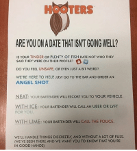 good idea, even though hooters can always do better, other baes should do this too: HOOTERS  ARE YOU ON A DATE THAT ISNT GOING WELL?  IS YOUR TINDER OR PLENTY OF FISH DATE NOT WHO THEY  SAID THEY WERE ON THEIR PROFILE?  DO YOU FEEL UNSAFE, OR EVEN JUST A BIT WEIRD?  WE'RE HERE TO HELP JUST GO TO THE BAR AND ORDER AN  ANGEL SHOT  NEAT: YOUR BARTENDER WILL ESCORT YOU TO YOUR VEHICLE.  WITH ICE: YOUR BARTENDER WILL CALL AN UBER OR LYFT  FOR YOU  WITH LIME: YOUR BARTENDER WILL CALL THE POLICE  WE'LL HANDLE THINGS DISCREETLY, AND WITHOUT A LOT OF FUSS  (WE'VE BEEN THERE AND WE WANT YOU TO KNOW THAT YOU'RE  IN GOOD HANDS) good idea, even though hooters can always do better, other baes should do this too