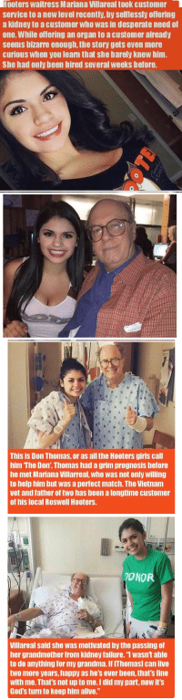"""Desperate, Grandma, and Hooters: Hooters waitress Mariana Villareal took customer  service to a newlevel recently, by selflessly offering  a kidney to a customer who was in desperate need of  one. While offering an organ to acustomer already  seems bizarre enough, the story gets even more  curious When you leam that she barely knew him.  She had only been hired several weeks before.   This is Don Thomas, or as all the Hooters girls call  him The Don' Thomas had a grim prognosis before  he met Mariana Villarreal, Who Was not only willing  to help him but was a perfect match. The Vietnam  vet and father of two has been a longtime customer  of his local Roswell Hooters.   TONOR.  Villareal said she was motivated by the passing of  her grandmother from kidney failure. 1 Wasnt able  to do anything for my grandma If IThomasl can live  two more years, happy as he's ever been, that's fine  with me. That's not up to me Idid my part, now it's  God's turn to keep him alive."""" Donors are so awesome😀👍🏼👏🏽"""