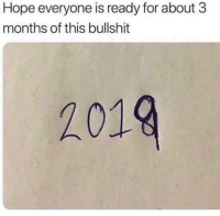 Memes, Bullshit, and Hope: Hope everyone is ready for about 3  months of this bullshit  2019 Hahaha always! 😂