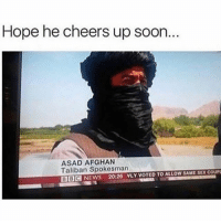 Sex, Soon..., and Afghan: Hope he cheers up soon  ASAD AFGHAN  Taliban Spokesman  BBCNEWS 20:26 NLY VOTED TO ALLOW SAME SEX COUP He's covering up the pain with his turban 😢