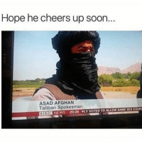 Memes, News, and Soon...: Hope he cheers up soon.  ASAD AFGHAN  Taliban Spokesman  SAME SEXCOUPL  BBOd NEWS 20:26 NLY VOTED TO ALLOW
