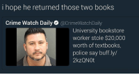 😂😂😂😂🙏: hope he returned those two books  Crime Watch Daily  acrimeWatchDaily  University bookstore  worker stole $20,000  worth of textbooks,  police say buff.ly/  2kzQNOt 😂😂😂😂🙏