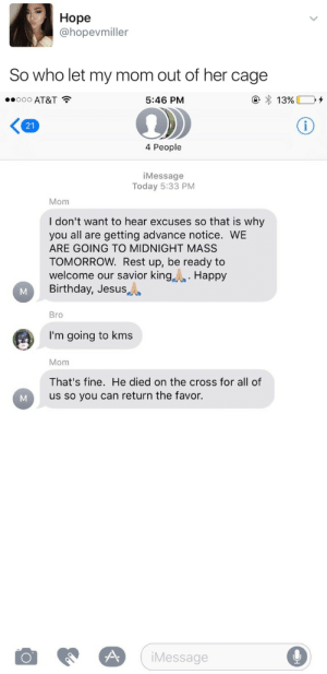 Birthday, Jesus, and Target: Hope  @hopevmiller  So who let my mom out of her cage   ..ooo AT&T  5:46 PM  21  4 People  iMessage  Today 5:33 PM  Mom  I don't want to hear excuses so that is why  you all are getting advance notice. WE  ARE GOING TO MIDNIGHT MASS  TOMORROW. Rest up, be ready to  welcome our savior king Happy  Birthday, Jesus  Bro  I'm going to kms  Mom  That's fine. He died on the cross for all of  us so you can return the favor.  iMessage stability: 💀