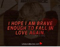 I hope I am brave enough to fall in love again.: HOPE I AM BRAVE  ENOUGH TO FALL IN  LOVE AGAIN  Prak har Sahay  Like Love Quotes.com I hope I am brave enough to fall in love again.