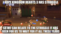 The struggle is real. ~Xigbar: HOPE KINGDOM HEARTS 3 HASSTRUGGLE  COMMANDS A  SO WE CAN RELATE TO THE STRUGGLE ITHAS  BEEN FORUS TO WAIT FORITALL THESE YEARS The struggle is real. ~Xigbar