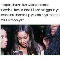 "Really how it be..😲🙃😂: ""Hope u havin tun Witcho hoeass  friends u fuckin thot if seeanigga in ya  snaps im shootin up ya crib n ya moms l  miss u tho wya"" Really how it be..😲🙃😂"