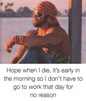 Dank, Work, and Time: Hope when I die, it's early in  the morning so I don't have to  go to work that day for  no reason Don't wanna waste my time.