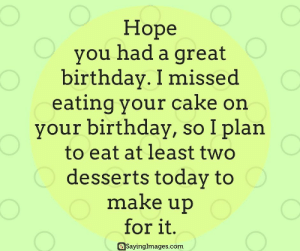 Birthday, Cake, and Today: Hope  you had a great  birthday. I missed  eating your cake on  your birthday, so I plan  to eat at least two  desserts today to  make up  for it.  SayingImages.com Belated Birthday Wishes, Messages, Greeting & Cards #sayingimages #belatedbirthdaywishes #belatedhappybirthday