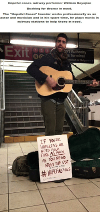 "Homeless, Music, and Subway: Hopeful cases subway performer William Boyajian  Busking for thoses in need  The ""Hopeful Cases"" founder works professionally as an  actor and musician and in his spare time, he plays music in  subway stations to help those in need  X)  ort Authority  s Terminal  ntown & Bklyn A c e  IF YOURE  HOMELESS OR  NEED HELP  TAKE AS NCH  AS YOU NEED  FROM THE CASE  (r uust zke to Play)  <p>Subway performer takes on homelessness in NYC in unique way.</p>"