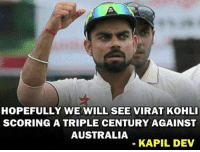 koh: HOPEFULLY WE WILL SEE VIRAT KOHLI  SCORING A TRIPLE CENTURY AGAINST  AUSTRALIA  KAPIL DEV