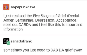 Depression, Information, and Grief: hopepunkdave  I just realized the Five Stages of Grief (Denial,  Anger, Bargaining, Depression, Acceptance)  spell out DABDA and I feel like this is Important  Information  sanattafrank  sometimes you just need to DAB DA grief away Five stages of grief