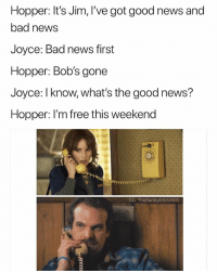 Bad, News, and Free: Hopper: It's Jim, I've got good news and  bad news  Joyce: Bad news first  Hopper: Bob's gone  Joyce: l know, what's the good news?  Hopper: I'm free this weekend  IG: TheFunnyIntrovert OG triple OG Jim muhfuggin Hopper