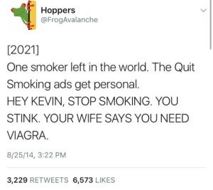 14 3: Hoppers  @FrogAvalanche  [2021]  One smoker left in the world. The Quit  Smoking ads get personal.  HEY KEVIN, STOP SMOKING. YOU  STINK. YOUR WIFE SAYS YOU NEED  VIAGRA.  8/25/14, 3:22 PM  3,229 RETWEETS 6,573 LIKES