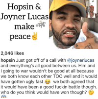 Friends, Hopsin, and Memes: Hopsin &  Joyner Lucas  make @  peace  2,046 likes  hopsin Just got off of a call with @joynerlucas  and everything's all good between us. Him and  I going to war wouldn't be good at all because  we both know each other TOO well and it would  have gotten ugly fast we both agreed that  it would have been a good fuckin battle though.  who do you think would have won though? hopsin & joynerlucas both decide it's better if both parties steered away from the smoke 💨 who do you think would have won though ❓ Follow @bars for more ➡️ DM 5 FRIENDS