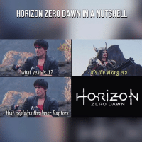 Memes, Dawn, and 🤖: HORIZON ZERO DAWN NA NUTSHELL  what year is it?  it's the Viking era  ZERO DAWN  that explains the laser Raptors