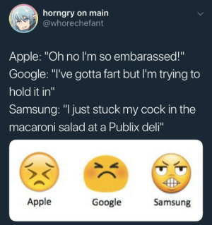 "Apple, Google, and Publix: horngry on main  @whorechefant  Apple: ""Oh no I'm so embarassed!""  Google: ""I've gotta fart but I'm trying to  hold it in""  Samsung: ""I just stuck my cock in the  macaroni salad at a Publix deli""  Apple  Google  Samsung me irl"